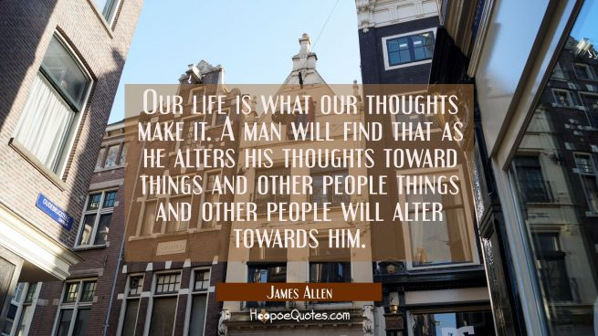 Our life is what our thoughts make it. A man will find that as he alters his thoughts toward things