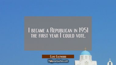I became a Republican in 1951 the first year I could vote.