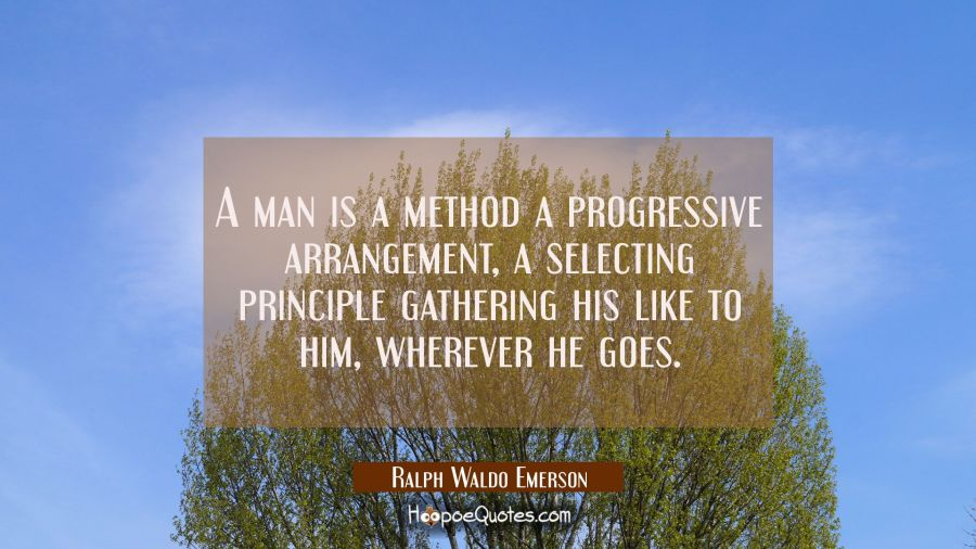 A man is a method a progressive arrangement, a selecting principle gathering his like to him, where Ralph Waldo Emerson Quotes