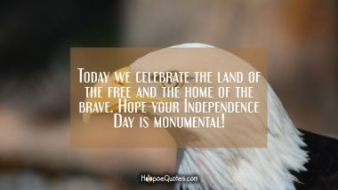 Today we celebrate the land of the free and the home of the brave. Hope your Independence Day is monumental!