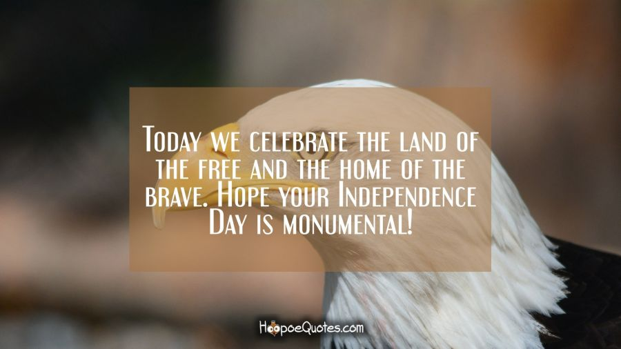 Today we celebrate the land of the free and the home of the brave. Hope your Independence Day is monumental! Independence Day Quotes