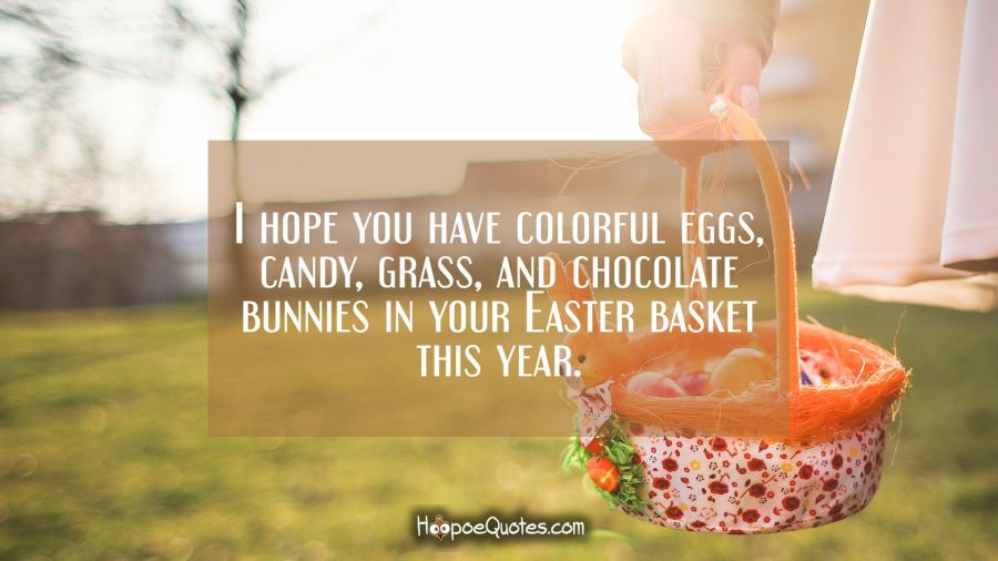 I hope you have colorful eggs, candy, grass, and chocolate bunnies in your Easter basket this year. Easter Quotes