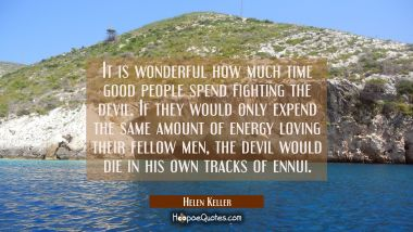 It is wonderful how much time good people spend fighting the devil. If they would only expend the s