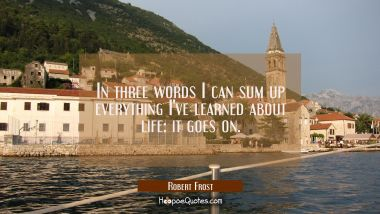 In three words I can sum up everything I've learned about life: it goes on. Robert Frost Quotes