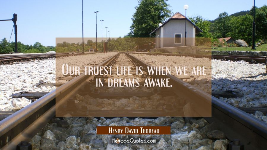 Our truest life is when we are in dreams awake. Henry David Thoreau Quotes
