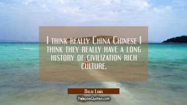 I think really China Chinese I think they really have a long history of civilization rich culture.