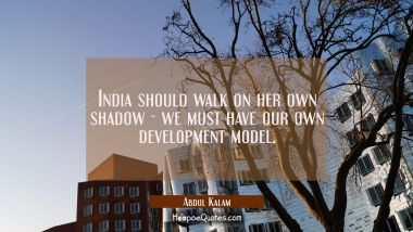India should walk on her own shadow - we must have our own development model.