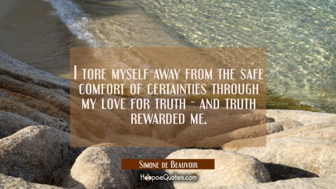 I tore myself away from the safe comfort of certainties through my love for truth - and truth rewar