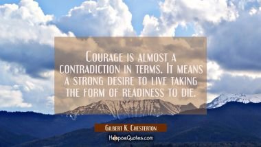 Courage is almost a contradiction in terms. It means a strong desire to live taking the form of rea Gilbert K. Chesterton Quotes