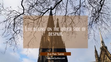 Life begins on the other side of despair.