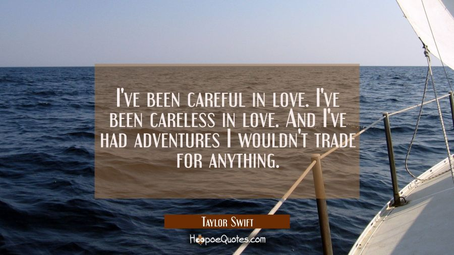 I've been careful in love. I've been careless in love. And I've had adventures I wouldn't trade for Taylor Swift Quotes