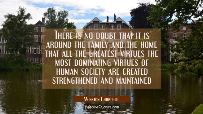 There is no doubt that it is around the family and the home that all the greatest virtues the most