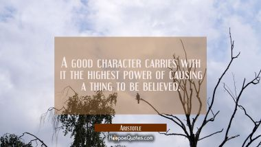 A good character carries with it the highest power of causing a thing to be believed.