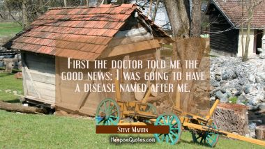 First the doctor told me the good news: I was going to have a disease named after me. Steve Martin Quotes
