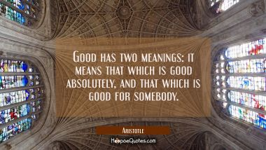 Good has two meanings: it means that which is good absolutely and that which is good for somebody.