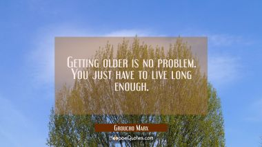 Getting older is no problem. You just have to live long enough. Groucho Marx Quotes