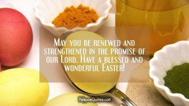 May you be renewed and strengthened in the promise of our Lord. Have a blessed and wonderful Easter! Easter Quotes