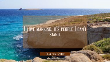 I love mankind, it's people I can't stand.