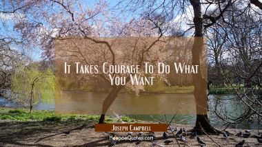 It Takes Courage To Do What You Want Joseph Campbell Quotes