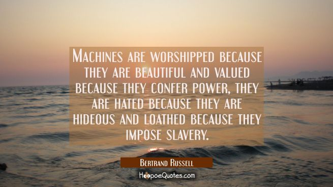 Machines are worshipped because they are beautiful and valued because they confer power, they are h