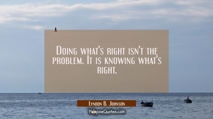 Doing what's right isn't the problem. It is knowing what's right. Lyndon B. Johnson Quotes