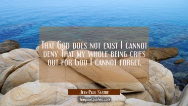 That God does not exist I cannot deny That my whole being cries out for God I cannot forget.