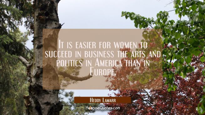 It is easier for women to succeed in business the arts and politics in America than in Europe.