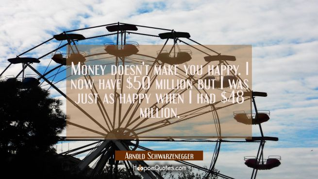 Money doesn't make you happy. I now have $50 million but I was just as happy when I had $48 million