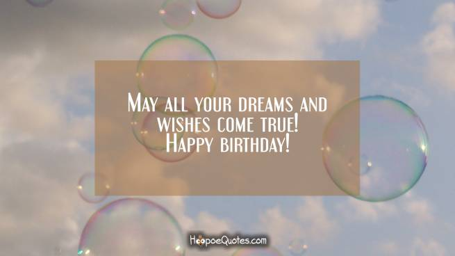 May all your dreams and wishes come true! Happy birthday!