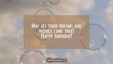 May all your dreams and wishes come true! Happy birthday! Quotes