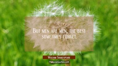 But men are men, the best sometimes forget.