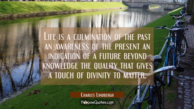 Life is a culmination of the past an awareness of the present an indication of a future beyond know