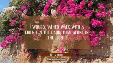 I would rather walk with a friend in the dark, than alone in the light