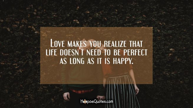 Love makes you realize that life doesn't need to be perfect as long as it is happy.