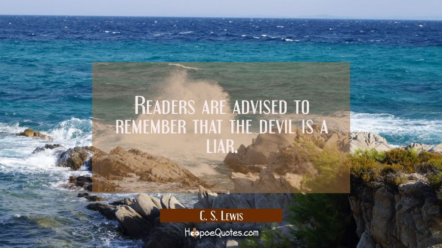 Readers are advised to remember that the devil is a liar. C. S. Lewis Quotes
