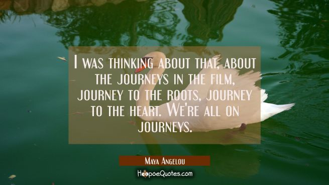 I was thinking about that about the journeys in the film journey to the roots journey to the heart.