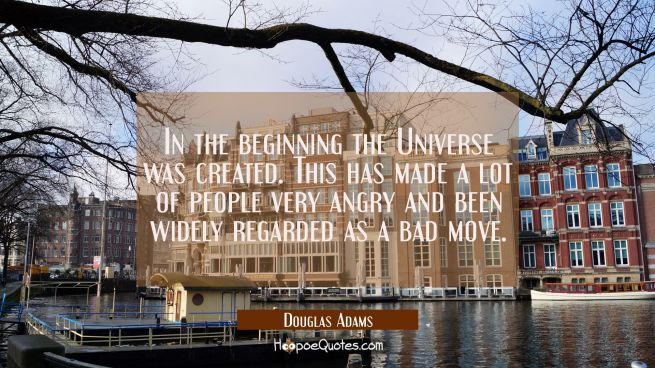 In the beginning the Universe was created. This has made a lot of people very angry and been widely