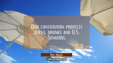 Our constitution protects aliens drunks and U.S. Senators.