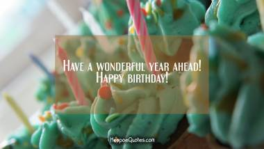 Have a wonderful year ahead! Happy birthday! Birthday Quotes