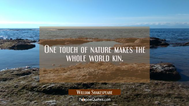 One touch of nature makes the whole world kin.