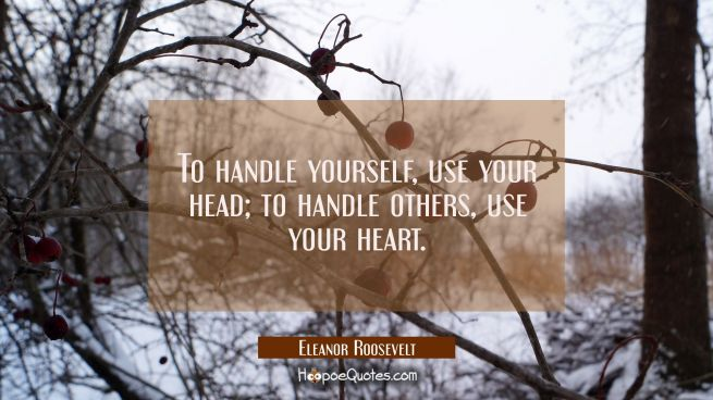To handle yourself, use your head; to handle others, use your heart.