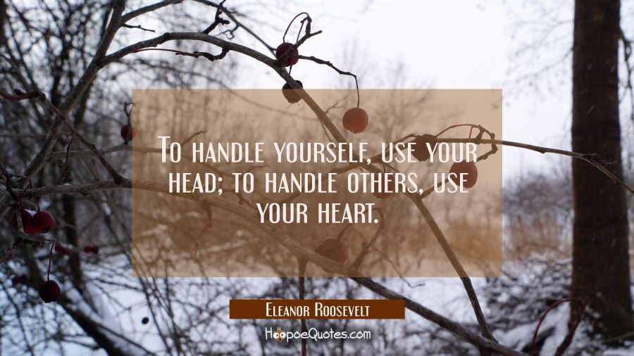 To handle yourself, use your head; to handle others, use your heart. Eleanor Roosevelt Quotes