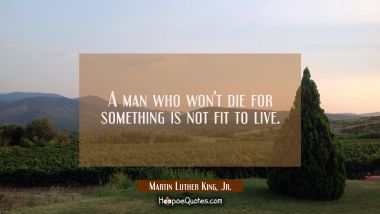 A man who won't die for something is not fit to live.