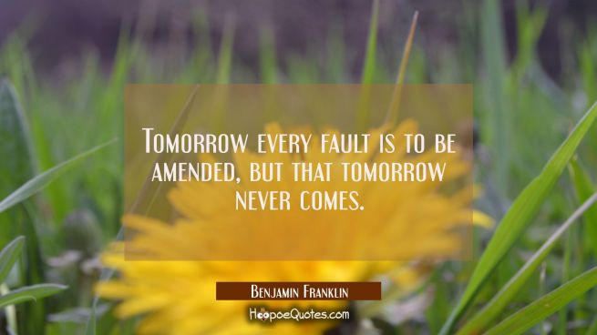 Tomorrow every Fault is to be amended, but that Tomorrow never comes.