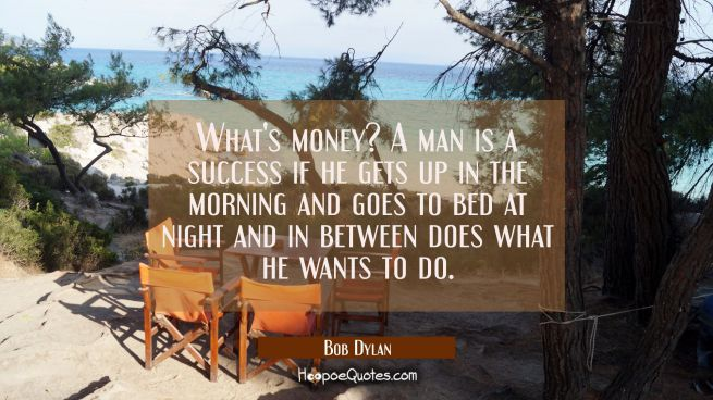 What's money? A man is a success if he gets up in the morning and goes to bed at night and in betwe