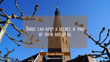Three can keep a secret if two of them are dead. Benjamin Franklin Quotes