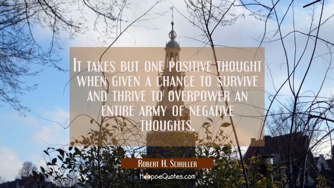 It takes but one positive thought when given a chance to survive and thrive to overpower an entire