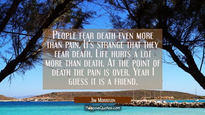 People fear death even more than pain. It's strange that they fear death. Life hurts a lot more tha