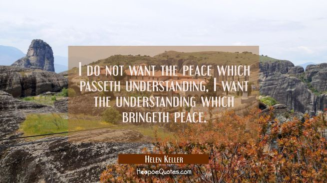 I do not want the peace which passeth understanding I want the understanding which bringeth peace.