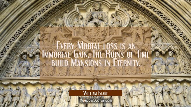 Every Mortal loss is an Immortal Gain. The Ruins of Time build Mansions in Eternity.